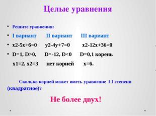 Целые уравнения Решите уравнения: I вариант II вариант III вариант x2-5x+6=0
