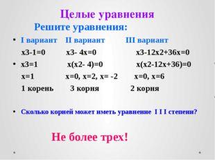 Целые уравнения Решите уравнения: I вариант II вариант III вариант x3-1=0 x3-