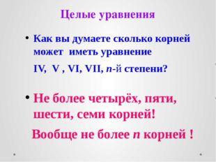 Целые уравнения Как вы думаете сколько корней может иметь уравнение IV, V , V