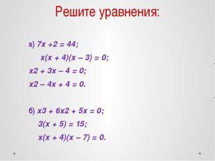 Решите уравнения: а) 7х +2 = 44; х(х + 4)(х – 3) = 0; х2 + 3х – 4 = 0; х2 – 4
