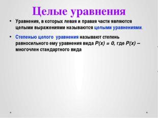 Целые уравнения Уравнения, в которых левая и правая части являются целыми выр