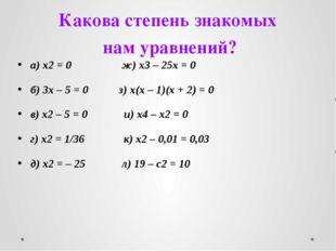 Какова степень знакомых нам уравнений? а) x2 = 0 ж) x3 – 25x = 0 б) 3x – 5 =