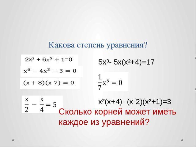 Какова степень уравнения? 5x³- 5x(x²+4)=17 x²(x+4)- (x-2)(x²+1)=3 Сколько кор...
