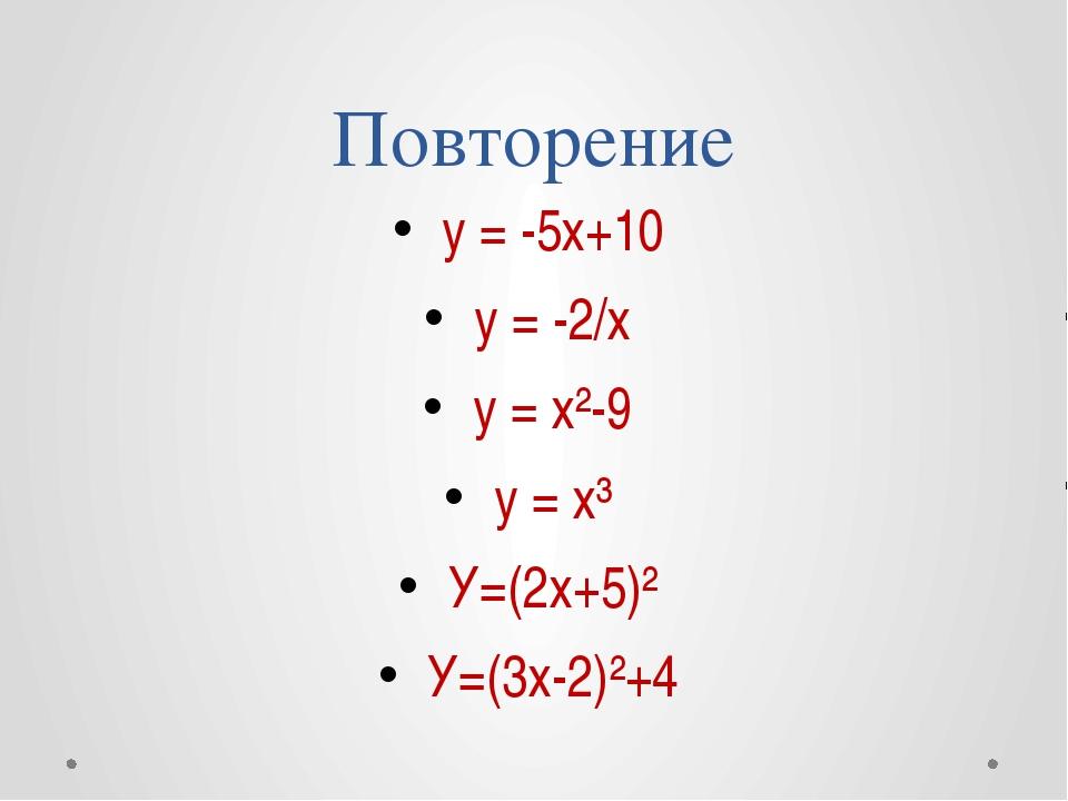 Повторение у = -5х+10 у = -2/х у = х²-9 у = х³ У=(2х+5)² У=(3х-2)²+4