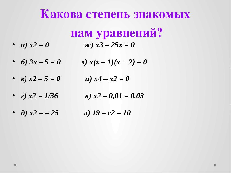 Какова степень знакомых нам уравнений? а) x2 = 0 ж) x3 – 25x = 0 б) 3x – 5 =...