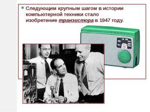 Следующим крупным шагом в истории компьютерной техники стало изобретениетран