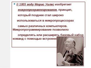 В1955 годуМорис Уилксизобретает микропрограммирование, принцип, который п