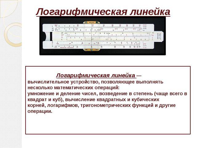Логарифмическая линейка Логарифмическая линейка— вычислительное устройство,...