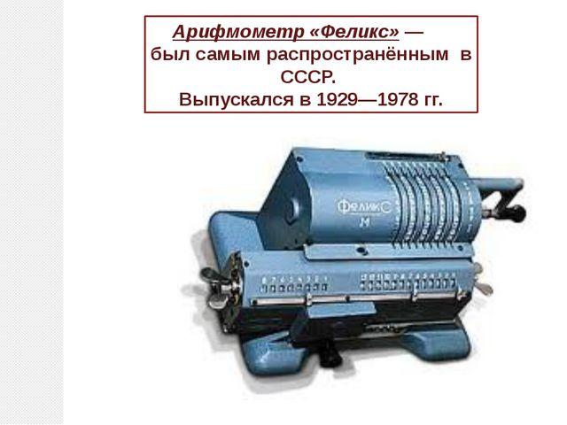 Арифмометр «Феликс»— был самым распространённым в СССР. Выпускался в 1929—19...