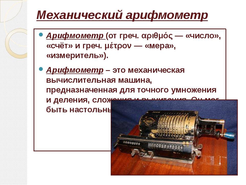 Механический арифмометр Арифмометр(отгреч.αριθμός— «число», «счёт» игреч...