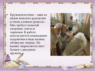 Кружевоплетение - один из видов женского рукоделия и очень сложное ремесло. О