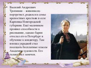 Василий Андреевич Тропинин – живописец-портретист, родился в семье крепостных