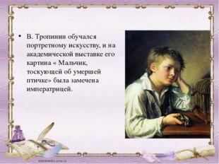 В. Тропинин обучался портретному искусству, и на академической выставке его к