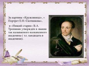 За картины «Кружевница», « Портрет Е.О. Скотникова», и «Нищий старик» В.А. Тр