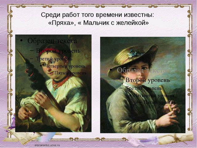 Среди работ того времени известны: «Пряха», « Мальчик с желейкой»