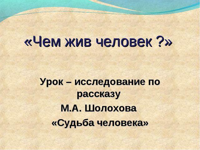 «Чем жив человек ?» Урок – исследование по рассказу М.А. Шолохова «Судьба чел...