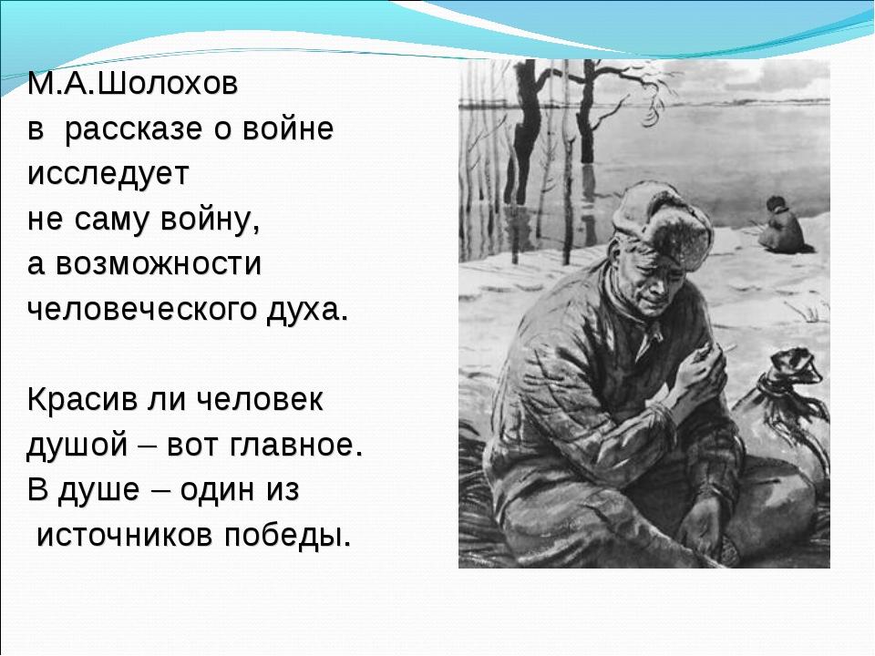 М.А.Шолохов в рассказе о войне исследует не саму войну, а возможности человеч...