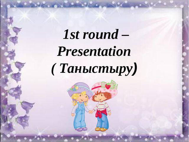 1st round –Presentation ( Таныстыру) 1st round –Presentation ( Таныстыру)