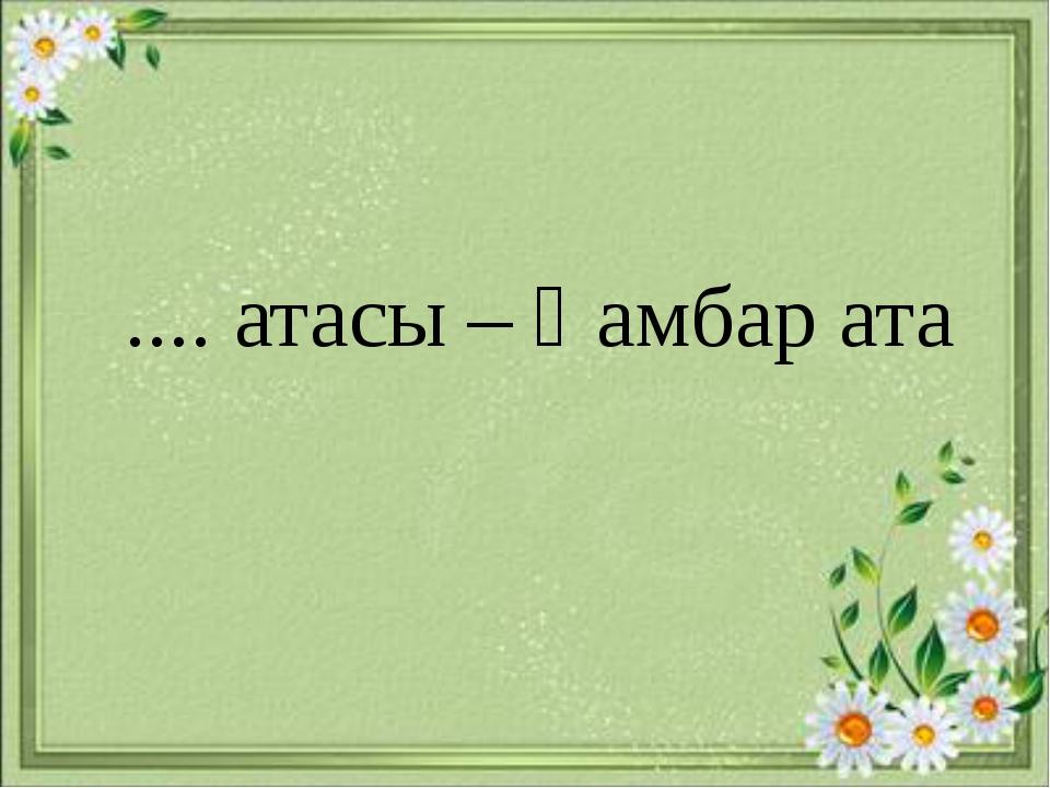 .... атасы – Қамбар ата