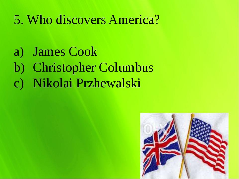 5. Who discovers America? James Cook Christopher Columbus Nikolai Przhewalski