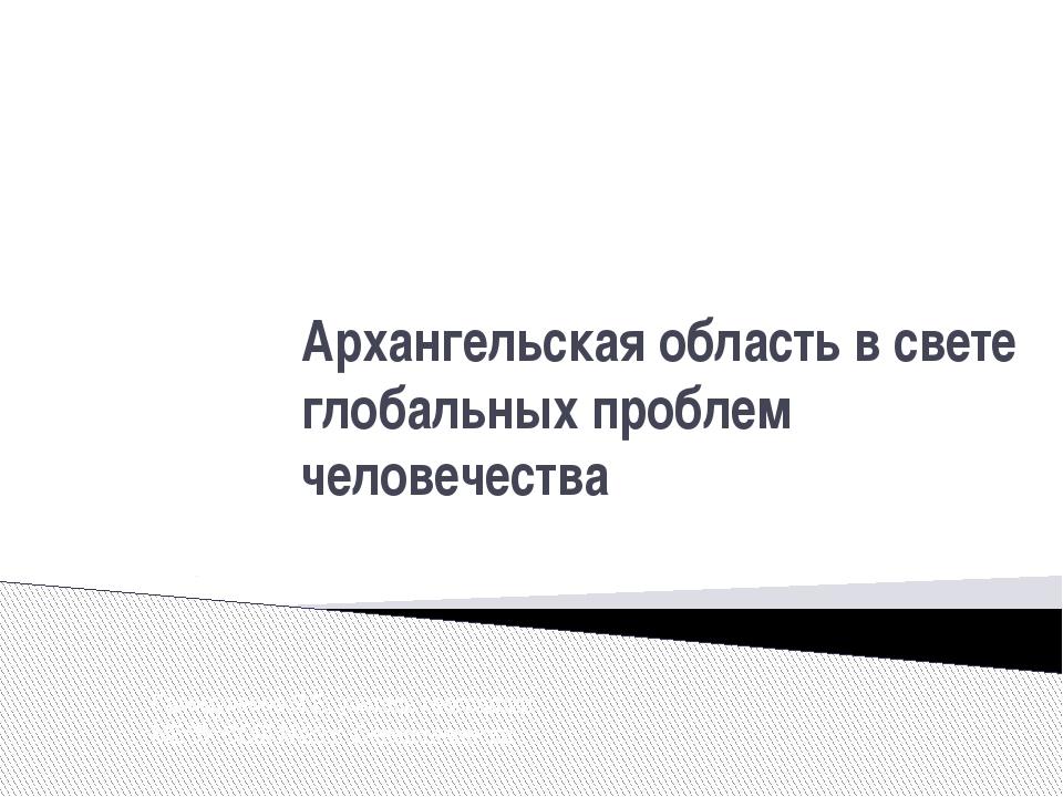 Архангельская область в свете глобальных проблем человечества Галимуллина Я.Е...