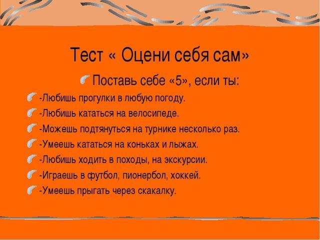 Тест « Оцени себя сам» Поставь себе «5», если ты: -Любишь прогулки в любую по...