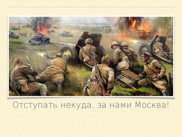 Отступать некуда, за нами Москва!