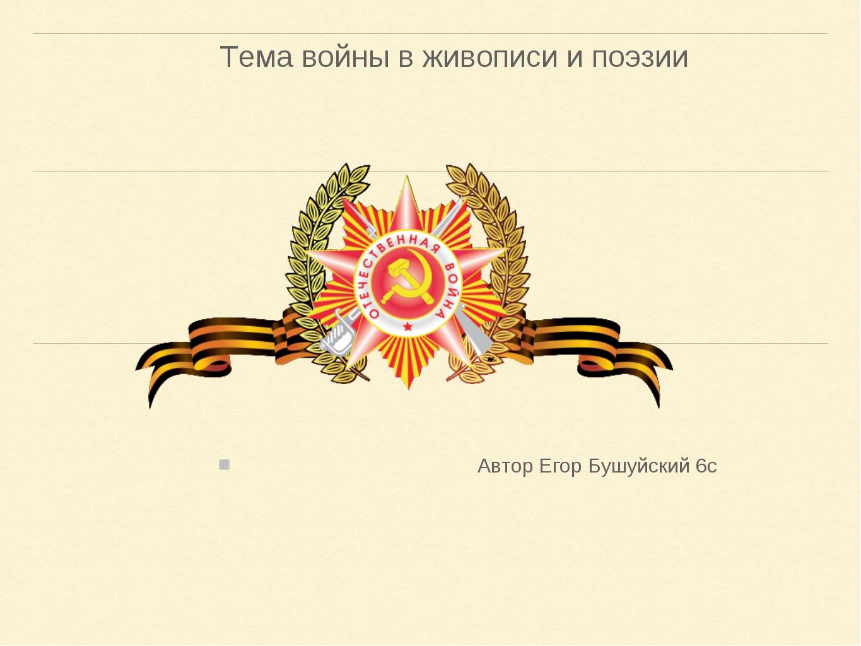 Тема войны в живописи и поэзии Автор Егор Бушуйский 6с