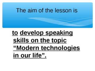 """The aim of the lesson is to develop speaking skills on the topic """"Modern tech"""