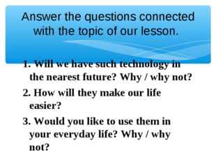 Answer the questions connected with the topic of our lesson. 1. Will we have