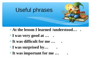 Useful phrases At the lesson I learned /understood… . I was very good at … .
