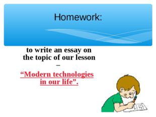 """Homework: to write an essay on the topic of our lesson – """"Modern technologies"""