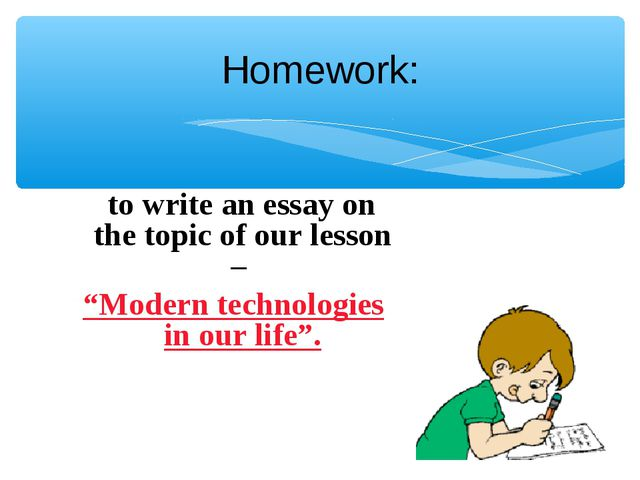 """Homework: to write an essay on the topic of our lesson – """"Modern technologies..."""