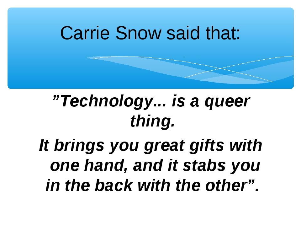 """Carrie Snow said that: """"Technology... is a queer thing. It brings you great g..."""