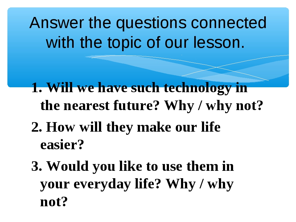 Answer the questions connected with the topic of our lesson. 1. Will we have...