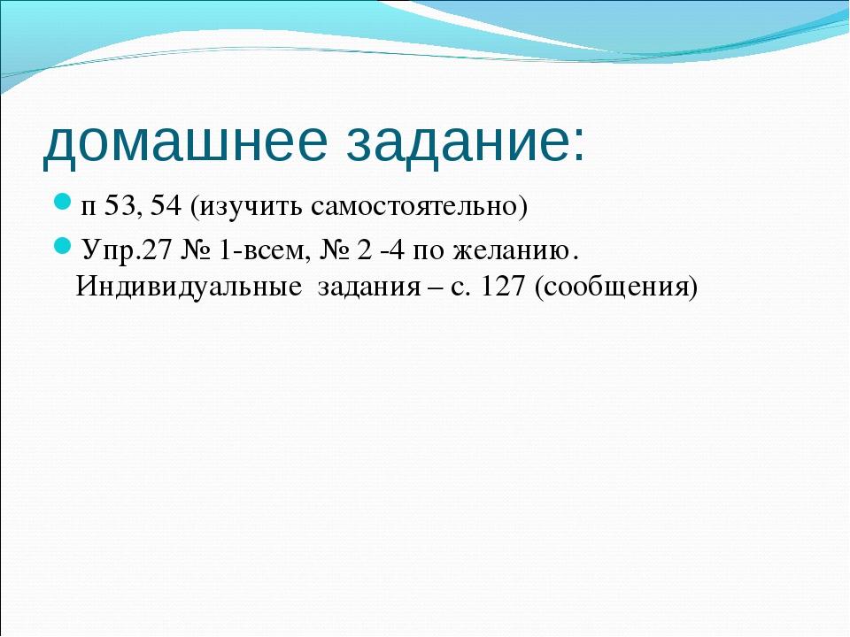 домашнее задание: п 53, 54 (изучить самостоятельно) Упр.27 № 1-всем, № 2 -4 п...