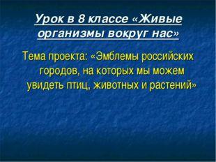 Урок в 8 классе «Живые организмы вокруг нас» Тема проекта: «Эмблемы российски