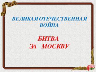 ВЕЛИКАЯ ОТЕЧЕСТВЕННАЯ ВОЙНА БИТВА ЗА МОСКВУ
