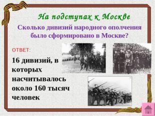 Сколько дивизий народного ополчения было сформировано в Москве? ОТВЕТ: 16 див