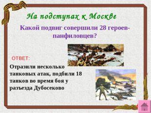 На подступах к Москве Какой подвиг совершили 28 героев-панфиловцев? ОТВЕТ: От