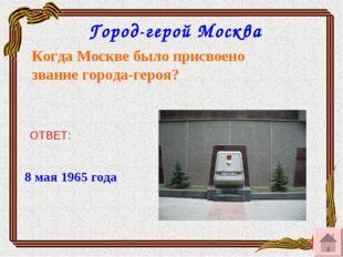 Город-герой Москва Когда Москве было присвоено звание города-героя? ОТВЕТ: 8