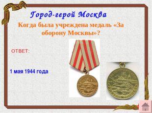 Город-герой Москва Когда была учреждена медаль «За оборону Москвы»? ОТВЕТ: 1
