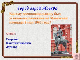 Какому военноначальнику был установлен памятник на Манежной площади 8 мая 199
