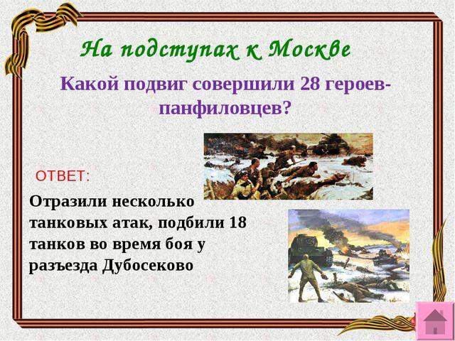 На подступах к Москве Какой подвиг совершили 28 героев-панфиловцев? ОТВЕТ: От...