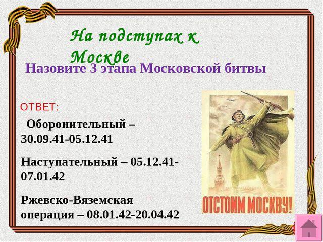 На подступах к Москве Назовите 3 этапа Московской битвы    ОТВЕТ: Оборонит...