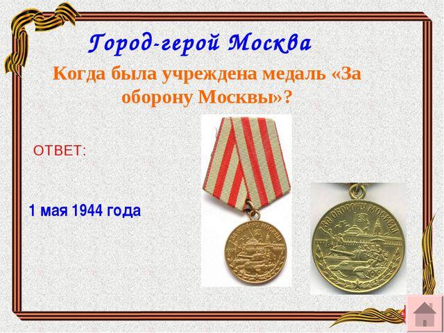Город-герой Москва Когда была учреждена медаль «За оборону Москвы»? ОТВЕТ: 1...