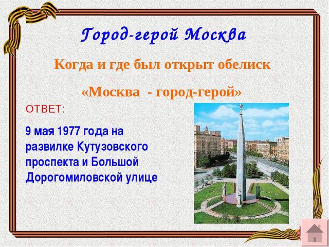 Город-герой Москва Когда и где был открыт обелиск «Москва - город-герой» ОТВЕ...