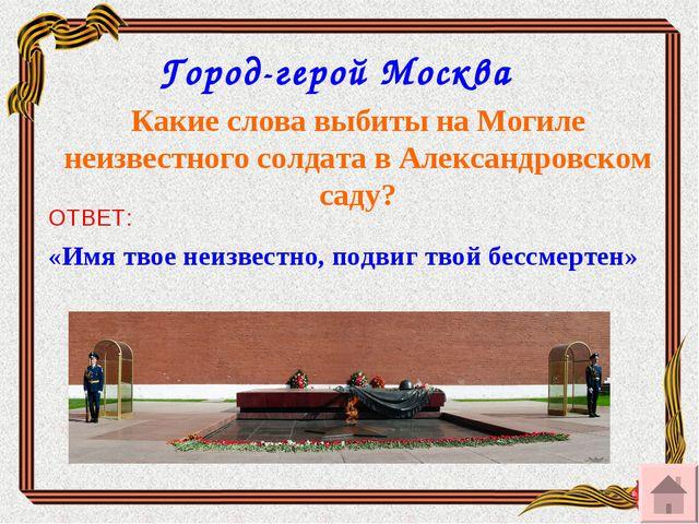 Город-герой Москва Какие слова выбиты на Могиле неизвестного солдата в Алекса...