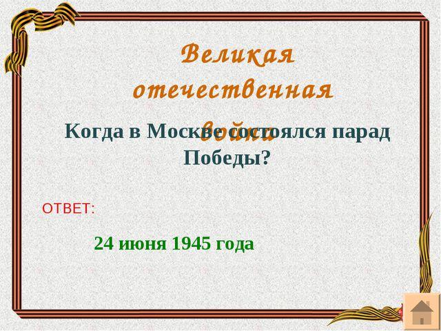 Великая отечественная война Когда в Москве состоялся парад Победы? ОТВЕТ: 24...