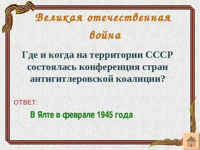 Великая отечественная война Где и когда на территории СССР состоялась конфере...